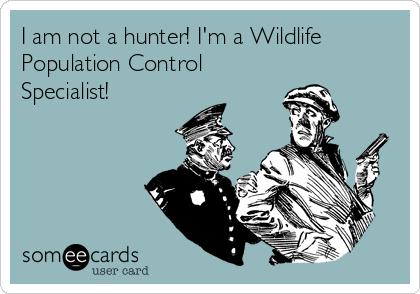 I am not a hunter! I'm a Wildlife Population Control Specialist!