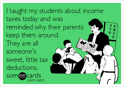 I taught my students about income taxes today and was reminded why their parents keep them around. They are all someone's sweet, little tax%3