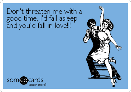Don't threaten me with a good time, I'd fall asleep and you'd fall in love!!!