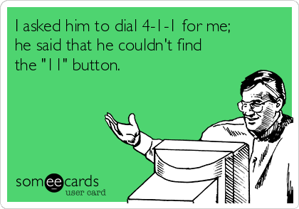 """I asked him to dial 4-1-1 for me;  he said that he couldn't find the """"11"""" button."""