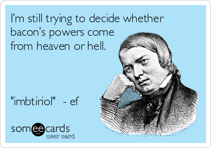 "I'm still trying to decide whether bacon's powers come from heaven or hell.    ""imbtiriol""  - ef"