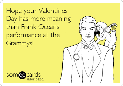 Hope your Valentines Day has more meaning than Frank Oceans performance at the Grammys!