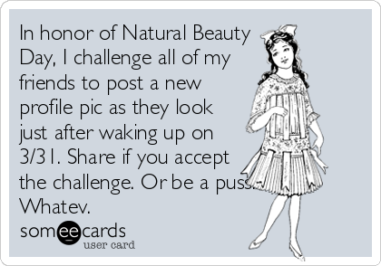 In honor of Natural Beauty Day, I challenge all of my friends to post a new profile pic as they look just after waking up on 3/31. Share if%