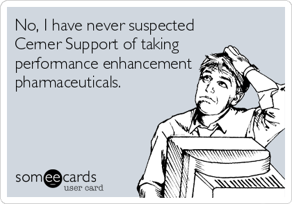 No, I have never suspected  Cerner Support of taking  performance enhancement pharmaceuticals.