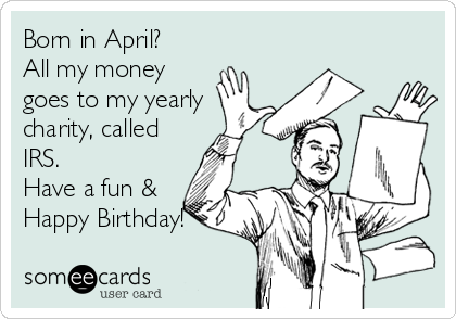 Born in April? All my money goes to my yearly charity, called IRS. Have a fun & Happy Birthday!