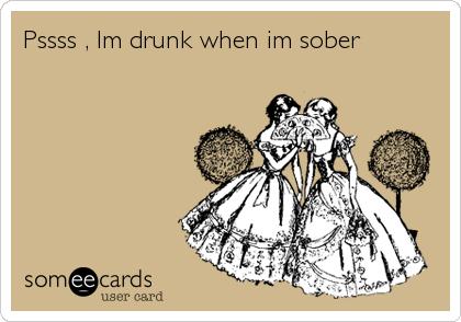 Pssss , Im drunk when im sober