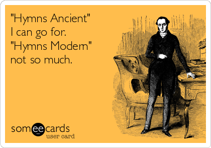"""""""Hymns Ancient""""  I can go for.  """"Hymns Modern""""  not so much."""