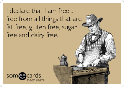 I declare that I am free... free from all things that are fat free, gluten free, sugar free and dairy free.