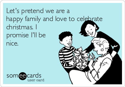 Let's pretend we are a happy family and love to celebrate christmas. I promise I'll be nice.