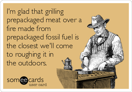 I'm glad that grilling prepackaged meat over a fire made from prepackaged fossil fuel is the closest we'll come to roughing it in the outdoors.