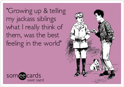 """Growing up & telling my jackass siblings what I really think of them, was the best feeling in the world"""