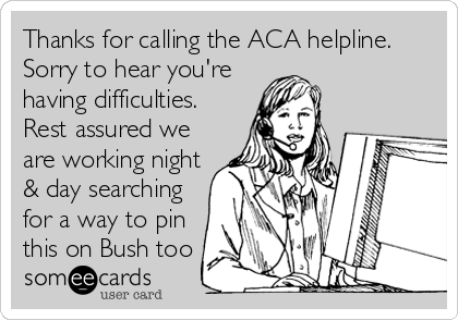 Thanks for calling the ACA helpline. Sorry to hear you're having difficulties. Rest assured we are working night & day searching for a way to pin this on Bush too