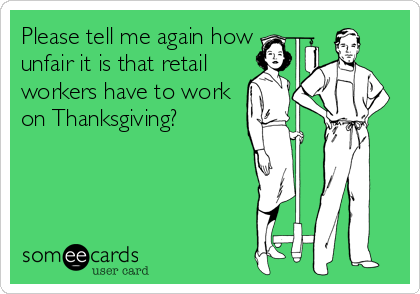 Please tell me again how unfair it is that retail workers have to work on Thanksgiving?