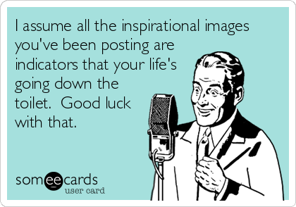 I assume all the inspirational images you've been posting are indicators that your life's going down the toilet.  Good luck with that.