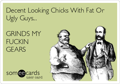 Decent Looking Chicks With Fat Or Ugly Guys...  GRINDS MY FUCKIN GEARS