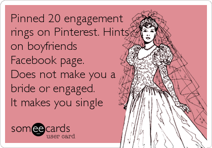 Pinned 20 engagement rings on Pinterest. Hints on boyfriends Facebook page. Does not make you a bride or engaged. It makes you single