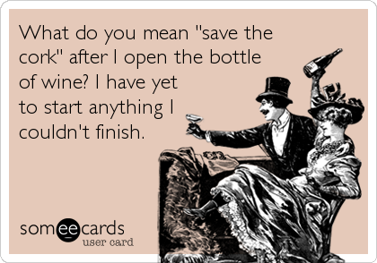 """What do you mean """"save the cork"""" after I open the bottle of wine? I have yet to start anything I couldn't finish."""