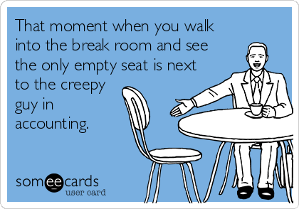 That moment when you walk into the break room and see the only empty seat is next to the creepy guy in accounting.