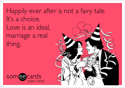 Happily ever after is not a fairy tale.  It's a choice. Love is an ideal,  marriage a real thing.