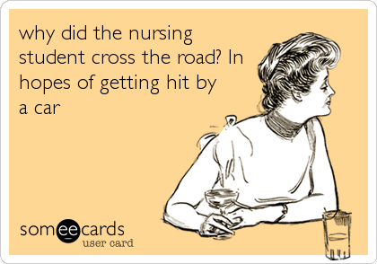 why did the nursing student cross the road? In hopes of getting hit by a car