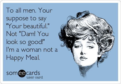 "To all men. Your suppose to say ""Your beautiful."" Not ""Dam! You look so good!""  I'm a woman not a Happy Meal."