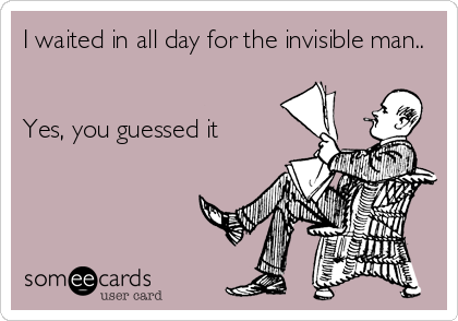 I waited in all day for the invisible man..   Yes, you guessed it