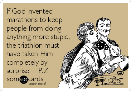 If God invented marathons to keep people from doing anything more stupid, the triathlon must have taken Him completely by surprise. – P.Z.