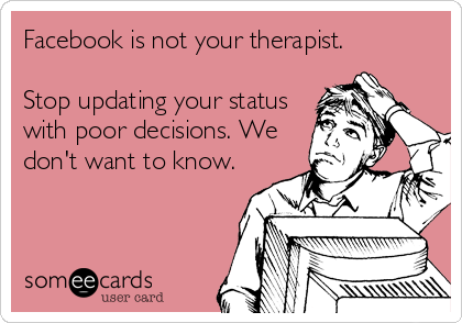 Facebook is not your therapist.  Stop updating your status with poor decisions. We don't want to know.