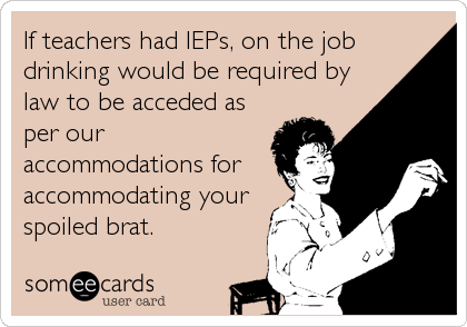 If teachers had IEPs, on the job drinking would be required by law to be acceded as per our accommodations for accommodating your spoiled b
