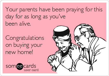 Your parents have been praying for this day for as long as you've been alive.  Congratulations on buying your new home!
