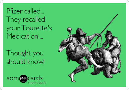 Pfizer called... They recalled your Tourette's  Medication....  Thought you should know!