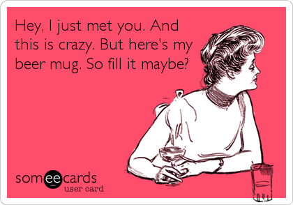 Hey, I just met you. And this is crazy. But here's my beer mug. So fill it maybe?