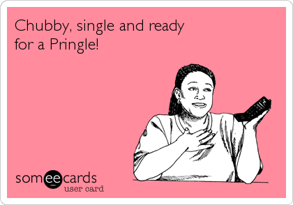 Chubby, single and ready for a Pringle!