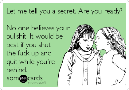 Let me tell you a secret. Are you ready?  No one believes your bullshit. It would be best if you shut the fuck up and quit while yo