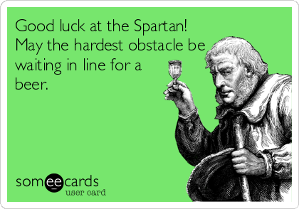 Good luck at the Spartan! May the hardest obstacle be waiting in line for a beer.