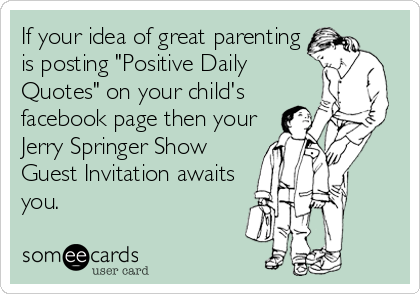 """If your idea of great parenting is posting """"Positive Daily Quotes"""" on your child's facebook page then your Jerry Springer Show Guest Invitation awaits you."""