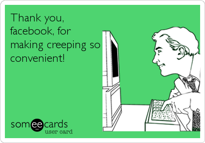 Thank you, facebook, for making creeping so convenient!