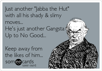 "Just another ""Jabba the Hut""  with all his shady & slimy moves... He's just another Gangsta Up to No Good...  Keep away from the likes of him..."