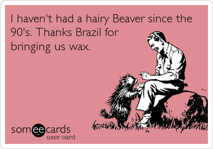 I Havent Had A Hairy Beaver Since The 90s Thanks Brazil For Bringing