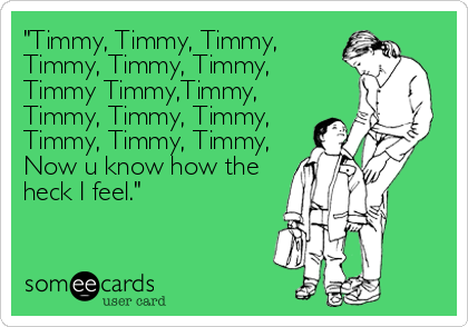 """Timmy, Timmy, Timmy, Timmy, Timmy, Timmy, Timmy Timmy,Timmy, Timmy, Timmy, Timmy,  Timmy, Timmy, Timmy, Now u know how the<br %"