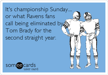 It's championship Sunday.... or what Ravens fans call being eliminated by Tom Brady for the second straight year.