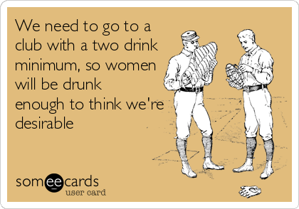 We need to go to a club with a two drink minimum, so women will be drunk enough to think we're desirable