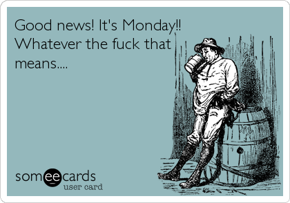 Good news! It's Monday!! Whatever the fuck that means....