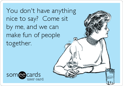 You don't have anything nice to say?  Come sit by me, and we can make fun of people together.