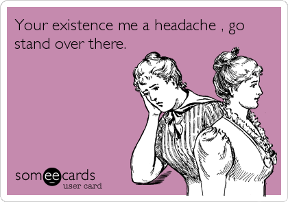Your existence me a headache , go stand over there.