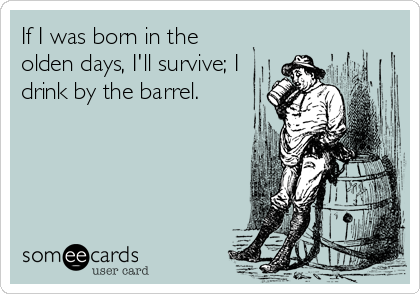 If I was born in the olden days, I'll survive; I drink by the barrel.