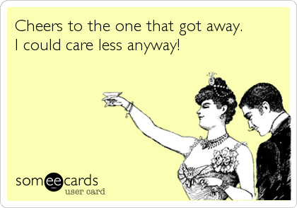 Cheers to the one that got away. I could care less anyway!