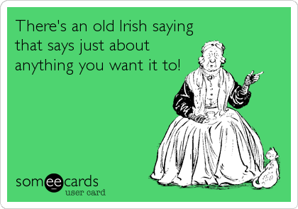 There's an old Irish saying that says just about anything you want it to!