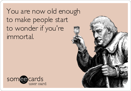 You are now old enough to make people start to wonder if you're immortal.