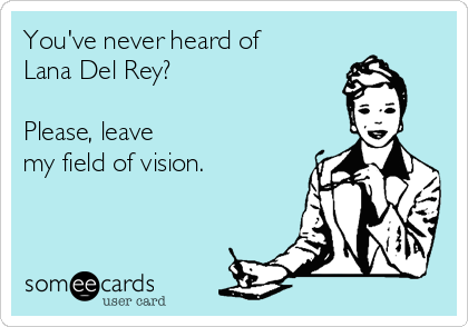 Youve Never Heard Of Lana Del Rey Please Leave My Field Of Vision